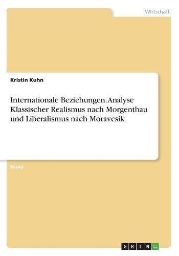 Internationale Beziehungen. Analyse Klassischer Realismus nach Morgenthau und Liberalismus nach Moravcsik