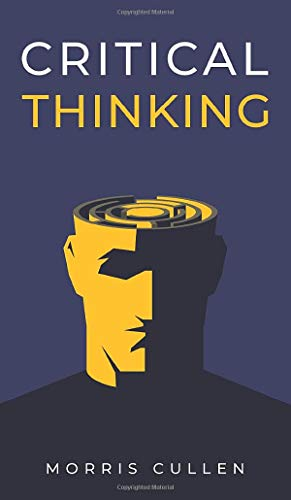 Compare Textbook Prices for Critical Thinking: A Beginner's Guide to Developing Effective Decision-Making and Problem-Solving Skills. Think Critically to Improve Your Reasoning. Overcome Negative Thoughts and Logical Fallacies  ISBN 9781914040078 by Cullen, Morris