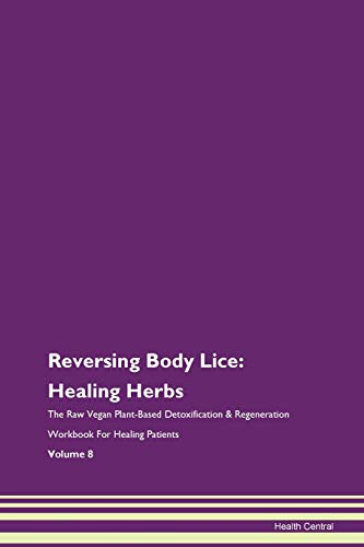 Reversing Body Lice: Healing Herbs The Raw Vegan Plant-Based Detoxification & Regeneration Workbook