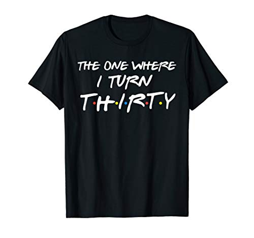 The One Where I Turn Thirty Funny 30th Birthday Shirt T-Shirt