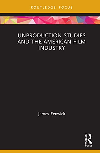Unproduction Studies and the American Film Industry (Routledge Focus on Film Studies) (English Edition)