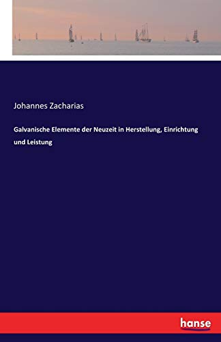 Galvanische Elemente der Neuzeit in Herstellung, Einrichtung und Leistung