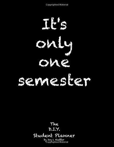 It's only one semester: 6 Month College/High School Student Planner. Prioritize classes and activities. Undated calendars, blank lists, graphs, ... exams, contacts. (Life Planner) (Volume 1)