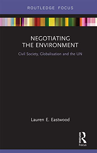 Negotiating the Environment: Civil Society, Globalisation and the UN (Routledge Focus on Environment and Sustainability)