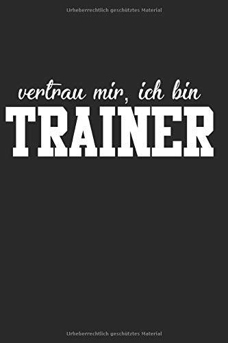 Vertrau Mir Ich Bin Trainer: Notizbuch Planer Tagebuch Schreibheft Notizblock - Geschenk-Idee für Coaches, Übungsleiter, Trainer. Fussball Basketball ... x 22.9 cm, 6
