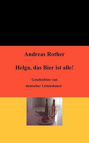 Helga, das Bier ist alle!: Geschichten von deutscher Lebenskunst