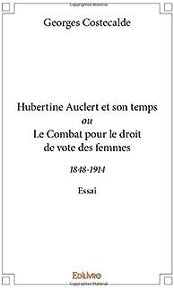 Hubertine Auclert et son temps ou Le Combat pour le droit de vote des femmes (French Edition)