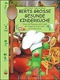 Berts grosse gesunde Kinderküche: Gesunde Rezepte, wie Kinder sie mögen und die leicht zu kochen sind