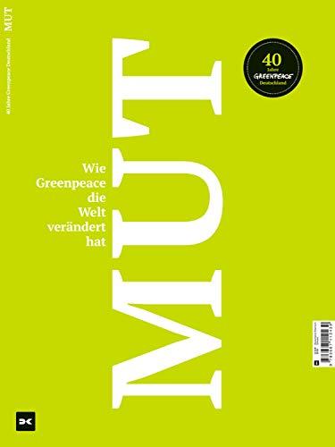 Mut. Wie Greenpeace die Welt verändert hat.: 40 Jahre Greenpeace Deutschland...