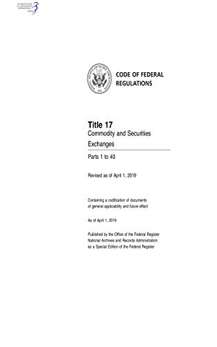 Code of Federal Regulations: Title 17 - Commodity and Securities Exchanges, Parts 1 to 40, Revised as of April 1, 2019 (English Edition)
