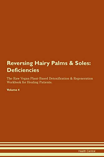 Reversing Hairy Palms & Soles: Deficiencies The Raw Vegan Plant-Based Detoxification & Regeneration Workbook for Healing Patients. Volume 4