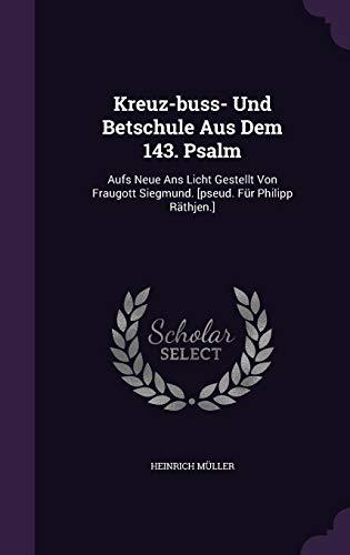 Kreuz-Buss- Und Betschule Aus Dem 143. Psalm: Aufs Neue ANS Licht Gestellt Von Fraugott Siegmund. [Pseud. Fur Philipp Rathjen.]