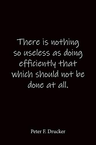 There is nothing so useless as doing efficiently that which should not be done at all. Peter F. Drucker: Quote Notebook - Lined Notebook -Lined ... journal-notebook 6x9-notebook quote on cover