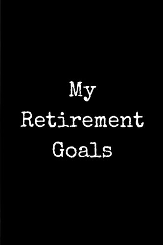My Retirement Goals: A Journal Notebook for all your Retiremenat Goals and Plans