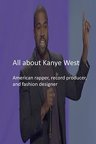 All about Kanye West: American rapper, record producer, and fashion designer (English Edition)