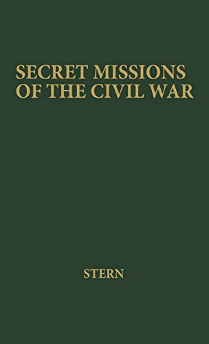 Secret Missions of the Civil War: First-Hand Accounts by Men and Women Who Risked Their Lives in Underground Activities for the North and the South, W