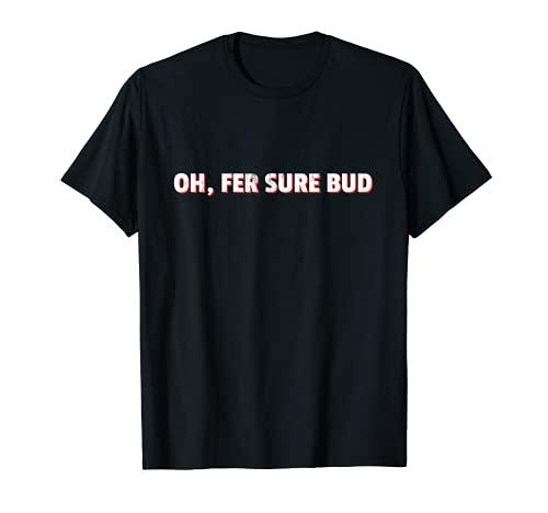 Oh fer sure bud - Divertido frase canadiense diciendo Camiseta