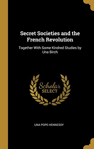 Secret Societies and the French Revolution: Together with Some Kindred Studies by Una Birch