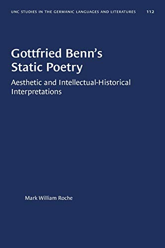 Gottfried Benn's Static Poetry: Aesthetic and Intellectual-Historical Interpretations: 112 (University of North Carolina Studies in Germanic Languages and Literature)