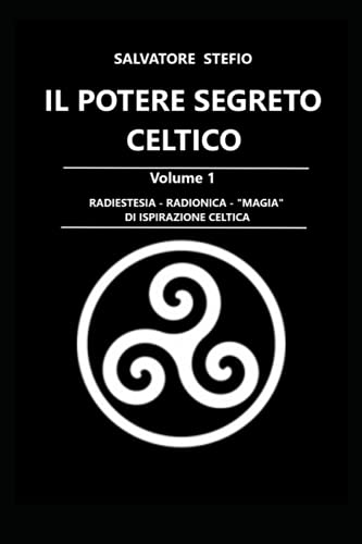 IL POTERE SEGRETO CELTICO Volume 1: Radiestesia - Radionica - 'Magia' di ispirazione celtica