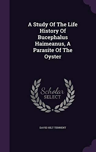 A Study of the Life History of Bucephalus Haimeanus, a Parasite of the Oyster