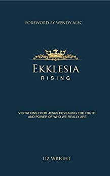Ekklesia Rising: Visitations from Jesus revealing the truth and power of who we really are by [Liz Wright]