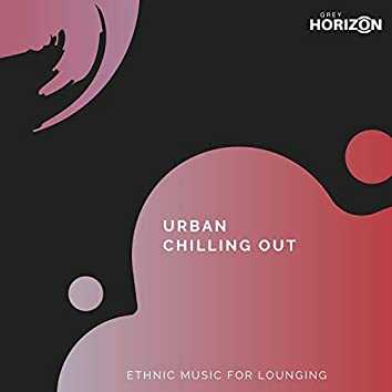 Urban Chilling Out - Ethnic Music For Lounging