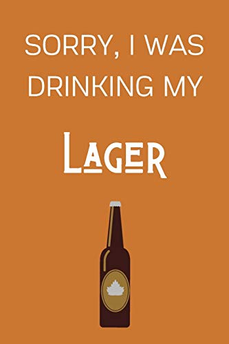 Sorry I Was Drinking My Lager: Funny Alcohol Themed Notebook/Journal/Diary For Lager Lovers - 6x9 Inches 100 Lined Pages A5 - Small and Easy To Transport - Great Novelty Gift