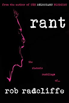 RANT: the rhetoric ramblings of... (The Reluctant Bloggist Book 1) by [Rob Radcliffe]