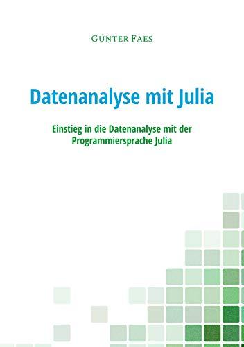 Datenanalyse mit Julia: Einstieg in die Datenanalyse mit der Programmiersprache Julia