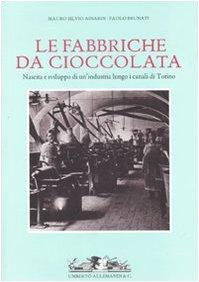 Fabbriche da cioccolata. Nascita e sviluppo di un'industria lungo i canali di Torino