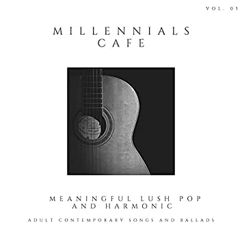 Millennials Cafe - Meaningful Lush Pop And Harmonic Adult Contemporary Songs And Ballads, Vol. 03