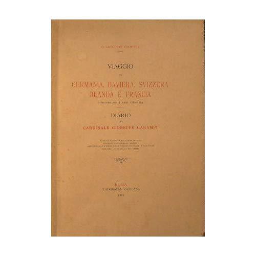 Viaggio in Germania, Baviera, Svizzera, Olanda e Francia compiuto negli anni 1761-1763 : Diario del Cardinale Giuseppe Garampi
