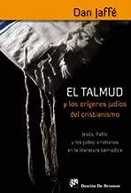 El Talmud y los orígenes judíos del cristianismo : Jesús, Pablo y los judeo-cristianos en la literatura talmúdica
