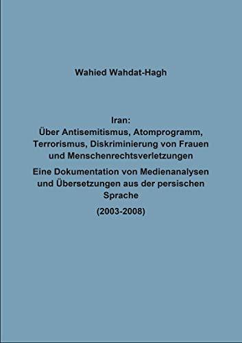 Iran: Über Antisemitismus, Atomprogramm, Terrorismus, Diskriminierung von Frauen und Menschenrechtsverletzungen: Eine Dokumentation von Medienanalysen ... aus der persischen Sprache (2003-2008)