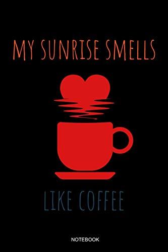 My Sunrise Smells Like Coffee: Kaffee Notizbuch Lustiges Kaffeejunkie Geschenk Barista Kaffeeliebhaber für Arbeitskollegen Mitarbeiter im Büro Cafe ... I Größe 6 x 9 I Liniert 110 Seiten