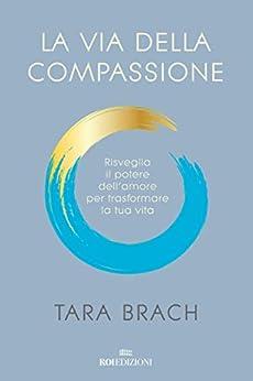 La via della compassione: Risveglia il potere dell'amore per trasformare la tua vita (Italian Edition) by [Tara Brach]