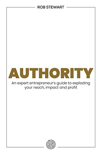 Authority: An expert entrepreneur's guide to exploding your reach, impact and profit