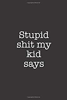 Stupid Shit My Kid Says: Adult Humor Lined Notebook