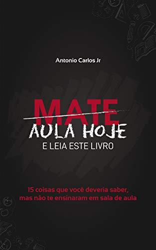 Mate Aula Hoje E Leia Este Livro: 15 coisas que você deveria saber, mas não te ensinaram em sala de aula (Portuguese Edition)