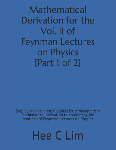 Mathematical Derivation for the Vol. II of Feynman Lectures on Physics [Part 1 of 2]: Step by step accurate classical electromagnetism mathematical ... the textbook of Feynman Lectures on Physics