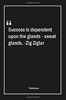Success is dependent upon the glands - sweat glands. -Zig Ziglar: Lined Gift Notebook With Unique Touch   Journal   Lined Premium 120 Pages  success Quotes 