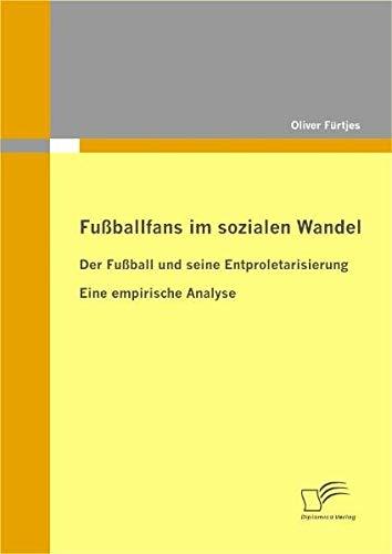 Fußballfans im sozialen Wandel: Der Fußball und seine Entproletarisierung - Eine empirische Analyse