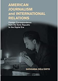 American Journalism and International Relations Foreign Correspondence from the Early Republic to the Digital Era by Giova...