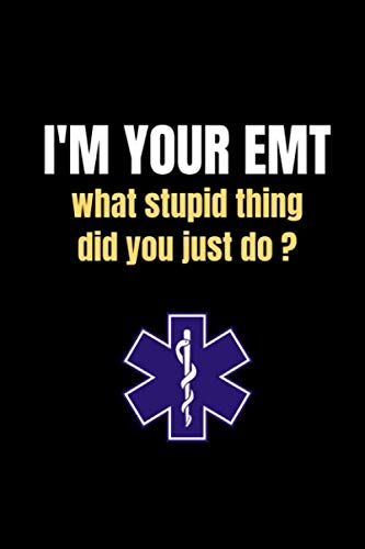 I'M YOUR EMT what stupid thing thing did you just do: funny Paramedic EMT Gift for Paramedic EMT School Graduation First Responder Medical Student Emergency Respond New Job Gift journal/notebook