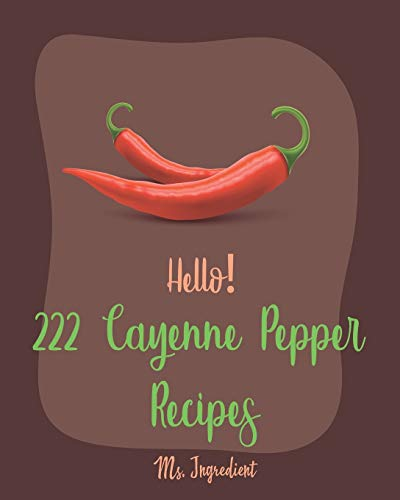 Hello! 222 Cayenne Pepper Recipes: Best Cayenne Pepper Cookbook Ever For Beginners [Spicy Tofu Cookbook, Spicy Dessert Cookbook, Chicken Wing Recipe, Stuffed Pepper Recipe, Roast Beef Recipe] [Book 1]