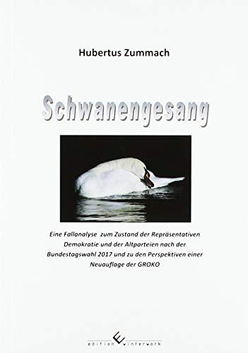 Schwanengesang: Eine Fallanalyse zum Zustand der Repräsentativen Demokratie und der Altparteien nach der Bundestagswahl 2017 und zu den Perspektiven einer Neuauflage der GROKO