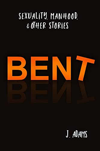 Bent: Sexuality, Manhood, & Other Stories
