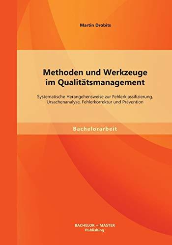 Methoden und Werkzeuge im Qualitätsmanagement: Systematische Herangehensweise zur Fehlerklassifizierung, Ursachenanalyse, Fehlerkorrektur und Prävention