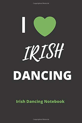 I LOVE IRISH DANCING | IRISH DANCING NOTEBOOK: 120 Lined Pages 6 x 9 Journal | Ideal Appreciation Gift For Irish Dancers Of Any Age
